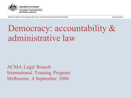 Democracy: accountability & administrative law ACMA Legal Branch International Training Program Melbourne, 4 September 2006.