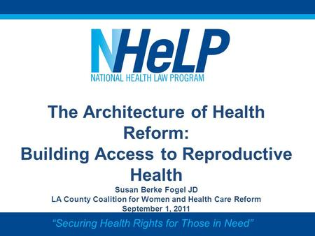 The Architecture of Health Reform: Building Access to Reproductive Health Susan Berke Fogel JD LA County Coalition for Women and Health <strong>Care</strong> Reform September.