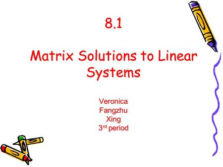 8.1 Matrix Solutions to Linear Systems Veronica Fangzhu Xing 3 rd period.