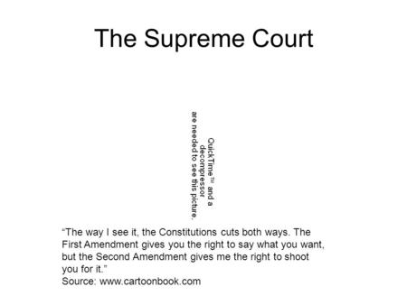 "The Supreme Court ""The way I see it, the Constitutions cuts both ways. The First Amendment gives you the right to say what you want, but the Second Amendment."