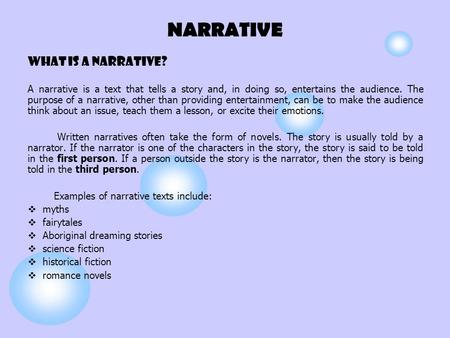 NARRATIVE What is a narrative? A narrative is a text that tells a story and, in doing so, entertains the audience. The purpose of a narrative, other than.