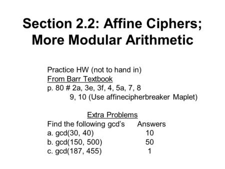 Section 2.2: Affine Ciphers; More Modular Arithmetic Practice HW (not to hand in) From Barr Textbook p. 80 # 2a, 3e, 3f, 4, 5a, 7, 8 9, 10 (Use affinecipherbreaker.