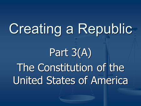 Creating a Republic Part 3(A) The Constitution of the United States of America.