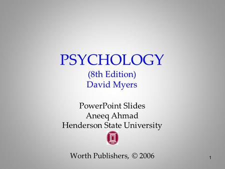 1 PSYCHOLOGY (8th Edition) David Myers <strong>PowerPoint</strong> Slides Aneeq Ahmad Henderson State University Worth Publishers, © 2006.