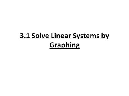 3.1 Solve Linear Systems by Graphing. Vocabulary System of two linear equations: consists of two equations that can be written in standard or slope intercept.