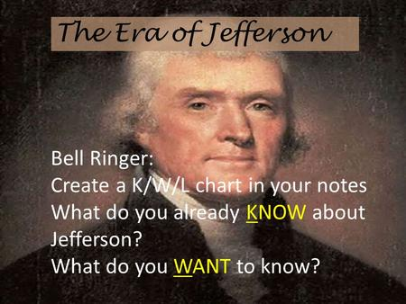 The Era of Jefferson Bell Ringer: Create a K/W/L chart in your notes What do you already KNOW about Jefferson? What do you WANT to know?