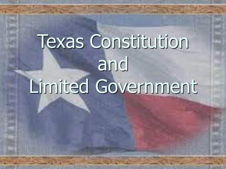 Texas Constitution and Limited Government. State of Texas Constitution of 1876 Republicanism – a belief that government should be based on the consent.