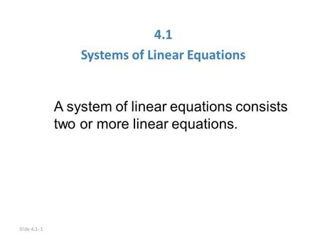 Slide 4.1- 1 4.1 Systems of Linear Equations A system of linear equations consists two or more linear equations.