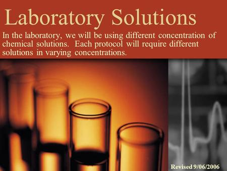 Laboratory Solutions In the laboratory, we will be using different concentration of chemical solutions. Each protocol will require different solutions.