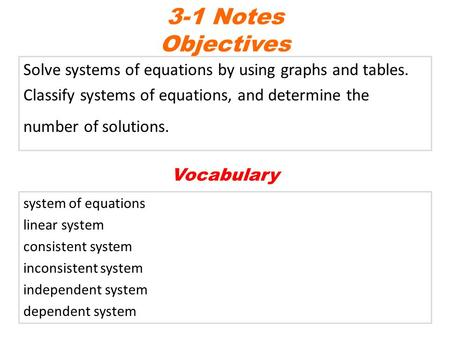 Solve systems of equations by using graphs and tables. Classify systems of equations, and determine the number of solutions. 3-1 Notes Objectives system.