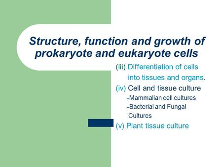 Structure, function and growth of prokaryote and eukaryote cells (iii) Differentiation of cells into tissues and organs. (iv) Cell and tissue culture –