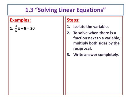 "1.3 ""Solving Linear Equations"" Steps: 1.Isolate the variable. 2.To solve when there is a fraction next to a variable, multiply both sides by the reciprocal."