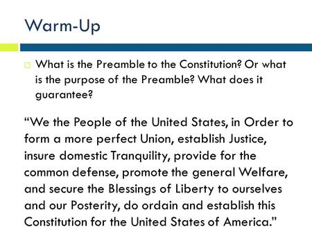 "Warm-Up What is the Preamble to the Constitution? Or what is the purpose of the Preamble? What does it guarantee? ""We the People of the United States,"