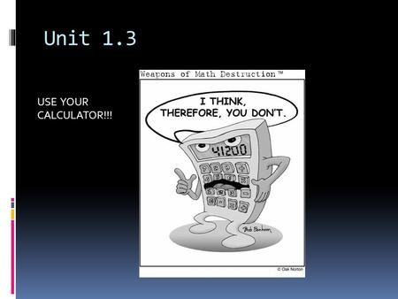 Unit 1.3 USE YOUR CALCULATOR!!!.