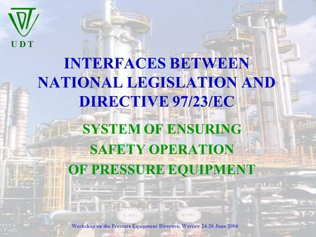 U D T Workshop on the Pressure Equipment Directive, Warsaw 24-26 June 2004 INTERFACES BETWEEN NATIONAL LEGISLATION AND DIRECTIVE 97/23/EC SYSTEM OF ENSURING.