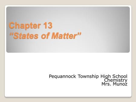 "Chapter 13 ""States of Matter"" Pequannock Township High School Chemistry Mrs. Munoz."