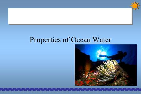 Properties of Ocean Water. Dissolved Gases Gases… - Nitrogen (N), oxygen (O 2 ), and carbon dioxide (CO 2 ) - Gases can enter the ocean from streams,