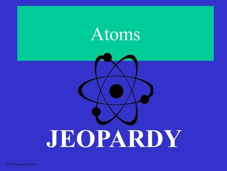 Atoms JEOPARDY S2C06 Jeopardy Review CategorizingEquationsBalancingChemicalEquationsClassification of Chemical Reactions Formulas FormulasElectro-negativity.
