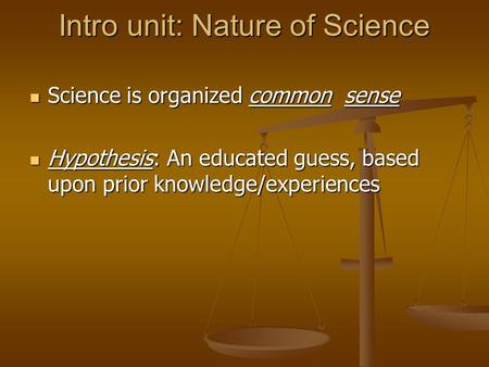 Intro unit: Nature of Science Science is organized common sense Science is organized common sense Hypothesis: An educated guess, based upon prior knowledge/experiences.