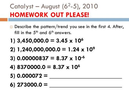Catalyst – August (6 2 -5), 2010 HOMEWORK OUT PLEASE!  Describe the pattern/trend you see in the first 4. After, fill in the 5 th and 6 th answers. 1)