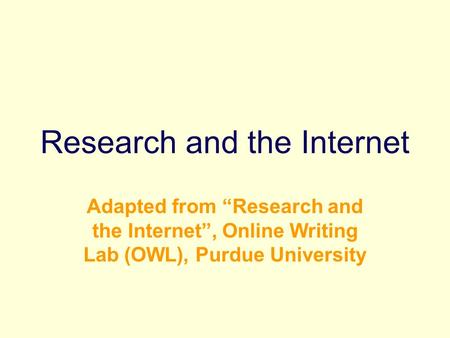 "Research and the Internet Adapted from ""Research and the Internet"", Online Writing Lab (OWL), Purdue University."