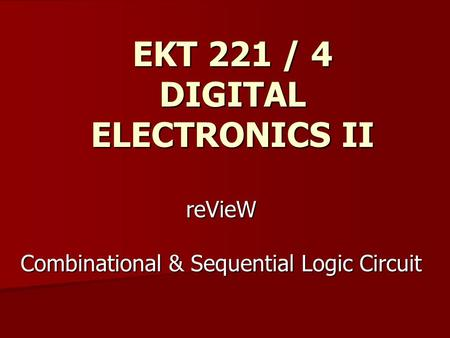 ReVieW Combinational & Sequential Logic Circuit EKT 221 / 4 DIGITAL ELECTRONICS II.