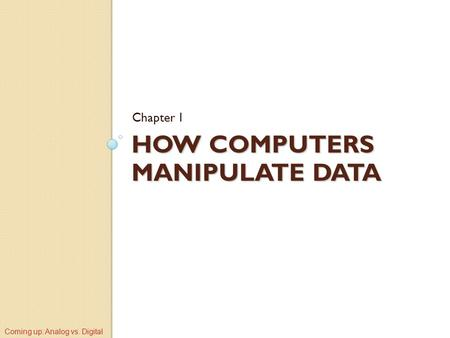 HOW COMPUTERS MANIPULATE DATA Chapter 1 Coming up: Analog vs. Digital.