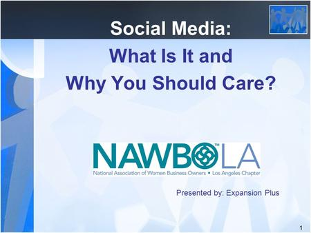 1 Social Media: What Is It and Why You Should Care? Presented by: Expansion Plus.