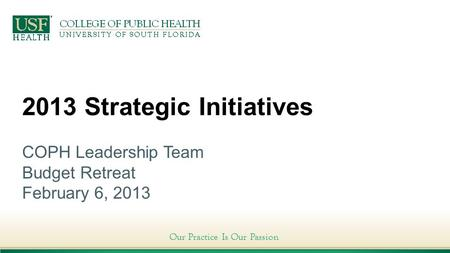 Our Practice Is Our Passion 2013 Strategic Initiatives COPH Leadership Team Budget Retreat February 6, 2013.