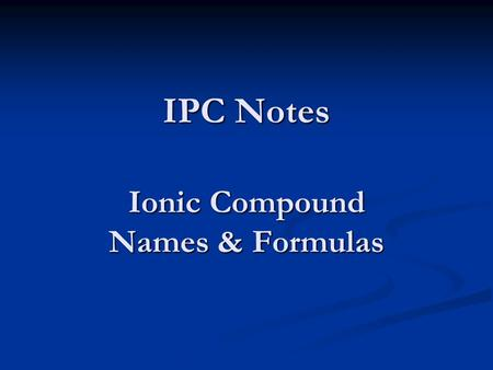 IPC Notes Ionic Compound Names & Formulas. Remember… ions - atoms that have a positive or negative charge Oxidation number – the charge that an ion has.