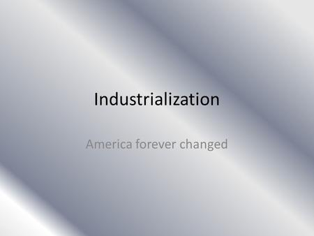 Industrialization America forever changed. Modernizing America America was on a new horizon – Before this time America was vastly different than today's.