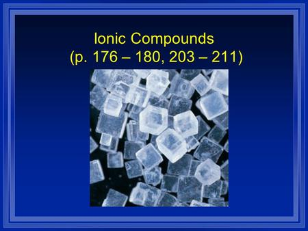 Ionic Compounds (p. 176 – 180, 203 – 211) Ionic Compounds l Most of the rocks and minerals that make up Earth's crust consist of positive and negative.