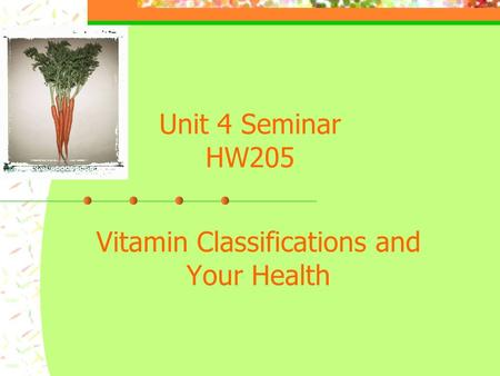 Unit 4 Seminar HW205 Vitamin Classifications and Your Health.