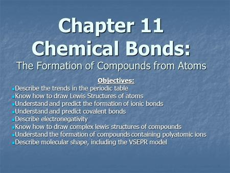 Chapter 11 Chemical Bonds: The Formation of Compounds from Atoms Objectives: Describe the trends in the periodic table Describe the trends in the periodic.
