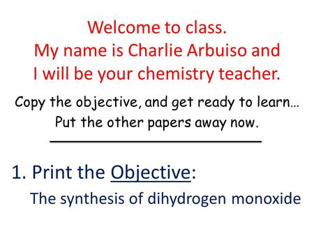Welcome to class. My name is Charlie Arbuiso and I will be your chemistry <strong>teacher</strong>. Copy the objective, and get ready to learn… Put the other papers away.