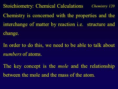 Chemistry 120 Stoichiometry: Chemical Calculations Chemistry is concerned with the properties <strong>and</strong> the interchange of matter by reaction i.e. structure.