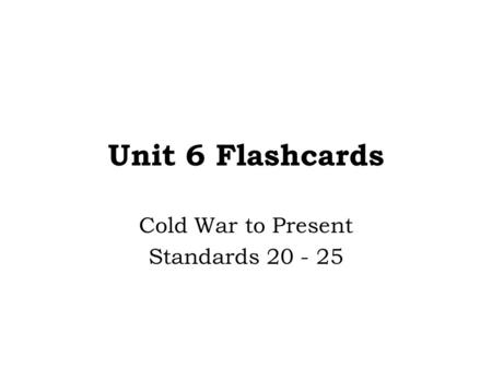 Unit 6 Flashcards Cold War to Present Standards 20 - 25.