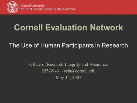 Cornell Evaluation Network The Use of Human Participants in Research Office of Research Integrity and Assurance 255-3943 ~ May 14, 2007.