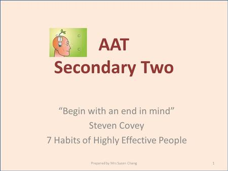 "AAT Secondary Two ""Begin with an end in mind"" Steven Covey 7 Habits of Highly Effective People 1Prepared by Mrs Susan Chang."