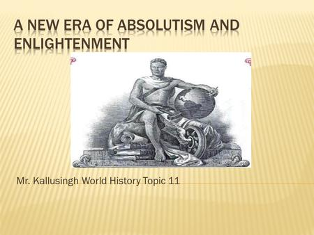 Mr. Kallusingh World History Topic 11.  Absolutism is a system in which a ruler has total power, ties in with divine rights of a king  The best example.