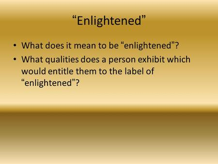 """Enlightened"" What does it mean to be ""enlightened""? What qualities does a person exhibit which would entitle them to the label of ""enlightened""?"