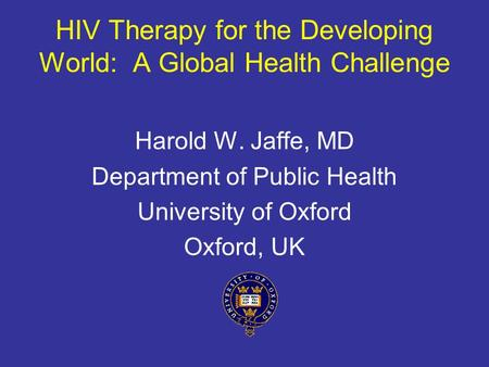 HIV Therapy for the Developing World: A Global Health Challenge Harold W. Jaffe, MD Department of Public Health University of Oxford Oxford, UK.