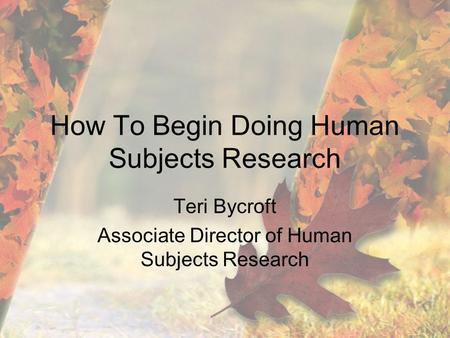 How To Begin Doing Human Subjects Research Teri Bycroft Associate Director of Human Subjects Research.