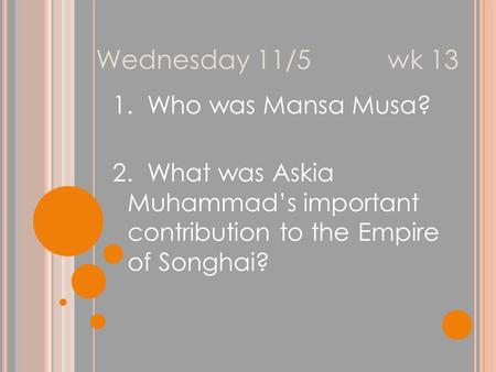 Wednesday 11/5 wk 13 1. Who was Mansa Musa? 2. What was Askia Muhammad's important contribution to the Empire of Songhai?