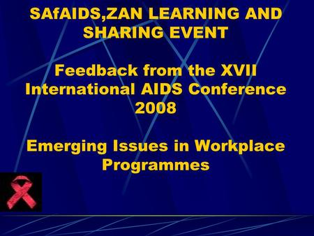 SAfAIDS,ZAN LEARNING AND SHARING EVENT Feedback from the XVII International AIDS Conference 2008 Emerging Issues in Workplace Programmes.