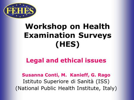 Workshop on Health Examination Surveys (HES) Legal and ethical issues Susanna Conti, M. Kanieff, G. Rago Istituto Superiore di Sanità (ISS) (National Public.