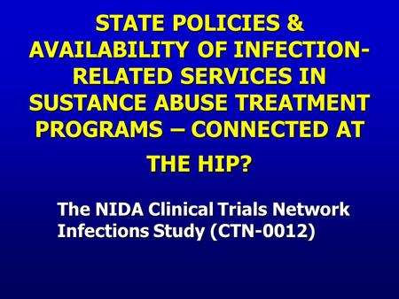 STATE POLICIES & AVAILABILITY OF INFECTION- RELATED SERVICES IN SUSTANCE ABUSE TREATMENT PROGRAMS – CONNECTED AT THE HIP? The NIDA Clinical Trials Network.