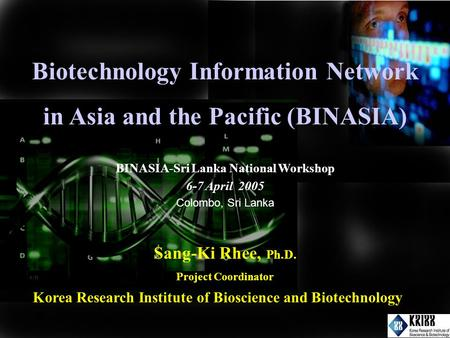 Biotechnology Information Network in Asia and the Pacific (BINASIA) Sang-Ki Rhee, Ph.D. Project Coordinator Korea Research Institute of Bioscience and.