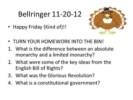 Bellringer 11-20-12 Happy Friday (Kind of)!! TURN YOUR HOMEWORK INTO THE BIN! 1.What is the difference between an absolute monarchy and a limited monarchy?