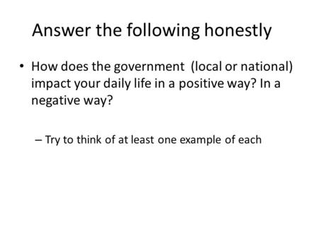 Answer the following honestly How does the government (local or national) impact your daily life in a positive way? In a negative way? – Try to think of.
